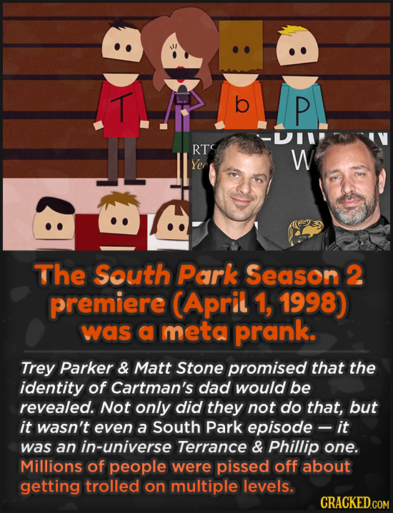 T b P RT W Yer The South Park Season 2 premiere CApril 1, 1998) was a meta prank. Trey Parker & Matt Stone promised that the identity of Cartman's dad