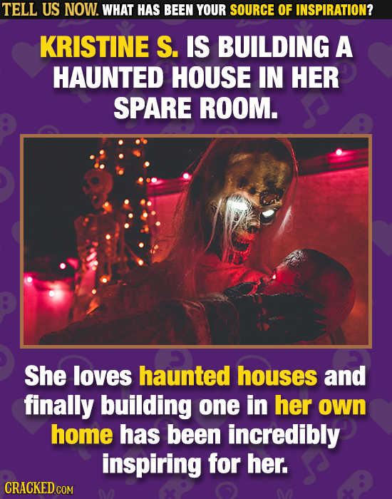 TELL US NOW. WHAT HAS BEEN YOUR SOURCE OF INSPIRATION? KRISTINE S. IS BUILDING A HAUNTED HOUSE IN HER SPARE ROOM. She loves haunted houses and finally