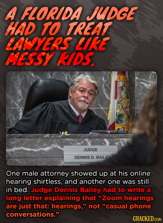 A FLORIDA JUDGE HAD TO TREAT LALYES LIKE MESSY KIDS JUDGE DENNIS D. BAILEX One male attorney showed up at his online hearing shirtless, and another on