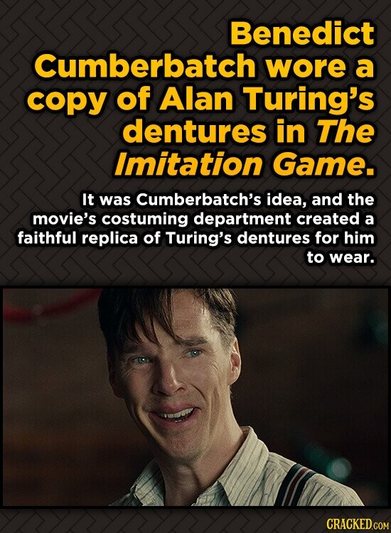 Benedict Cumberbatch wore a copy of Alan Turing's dentures in The Imitation Game. It was Cumberbatch's idea, and the movie's costuming department crea