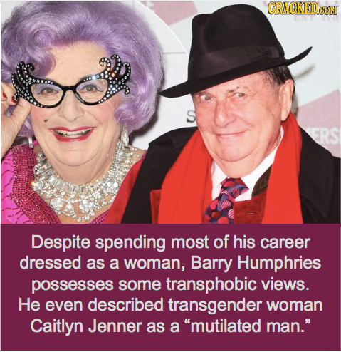 CRACKEDOON S ERS Despite spending most of his career dressed as a woman, Barry Humphries possesses some transphobic views. He even described transgend