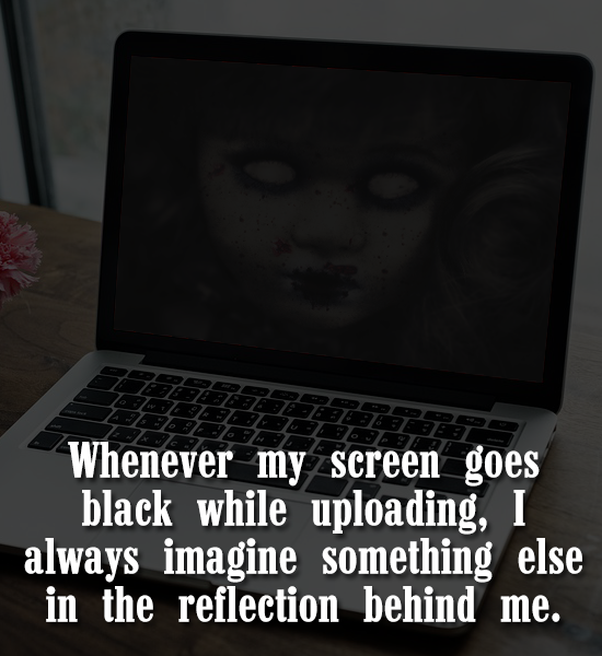 Whenever my screen goes black while uploading, I always imagine something else in the reflection behind me.