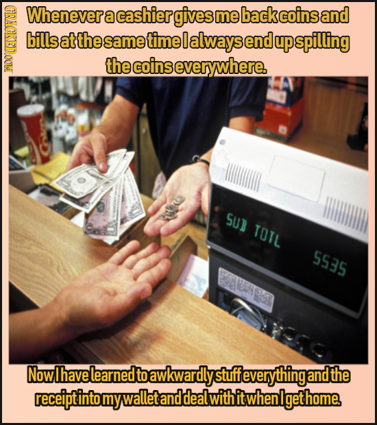 GRACKDOONI Whenever a cashier gives me back coins and bills at the same time 0 always end up spilling the coins severywhere. SUB TOTL 5535 Now Ihave l