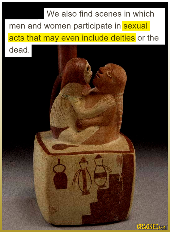 We also find scenes in which men and women participate in sexual acts that may even include deities or the dead.