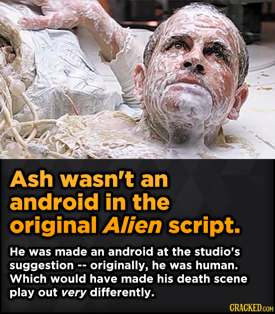 Ash wasn't an android in the original Alien script. He was made an android at the studio's suggestionc- originally, he was human. Which would have mad