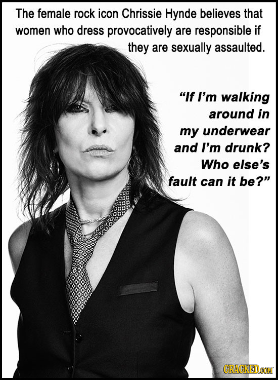 The female rock icon Chrissie Hynde believes that women who dress provocatively are responsible if they are sexually assaulted. If I'm walking around