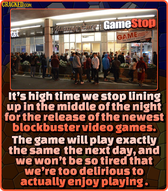 CRACKED G COM GameStop Massiaeemy? t&t LAUNCH GAME EVENT NIGHT ONDAY It's high time we stop lining up in the middle of the night for the release of th