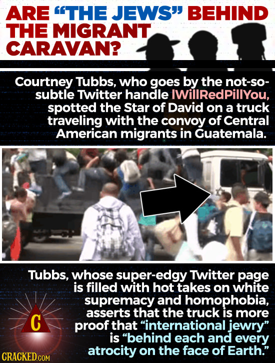 ARE THE JEWS' BEHIND THE MIGRANT CARAVAN? Courtney Tubbs, who goes by the not-so- subtle Twitter handle IWilIRedPillYOu, spotted the Star of David o