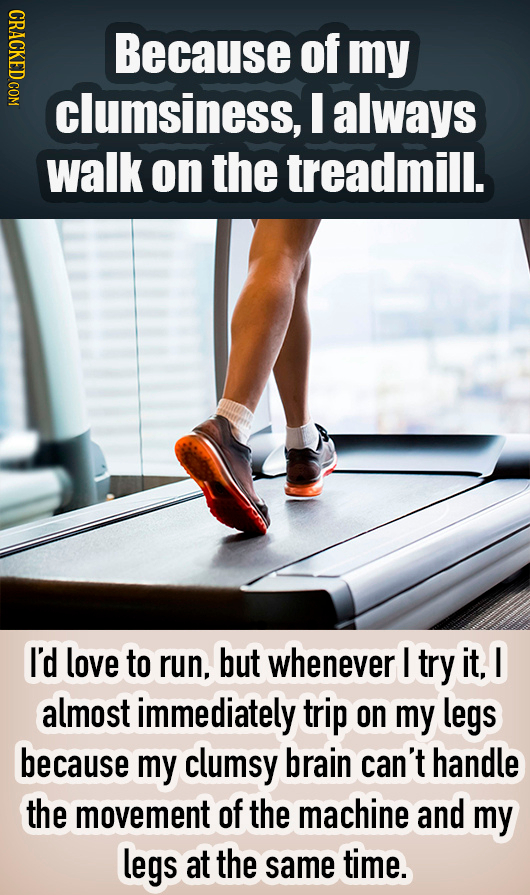 NDIC Because of my clumsiness, I always walk on the treadmill. I'd love to run, but whenever I try it. I almost immediately trip on my legs because my