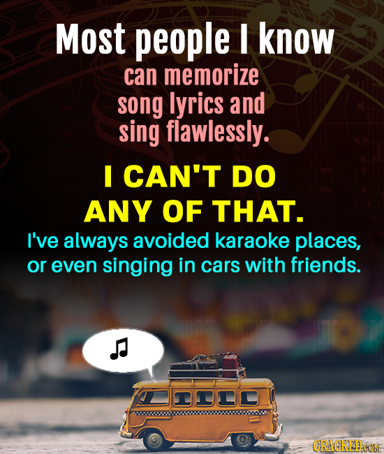Most people I know can memorize song lyrics and sing flawlessly. I CAN'T DO ANY OF THAT. I've always avoided karaoke places, or even singing in cars w