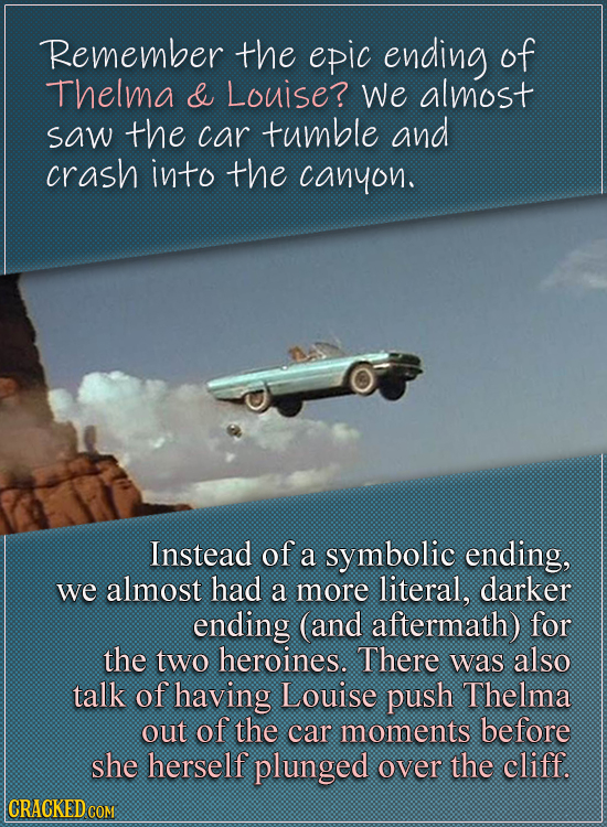 Remember the epic ending of Thelma & Louise? We almost saw the car tumble and crash into the canyon. Instead of a symbolic ending, we almost had a mor