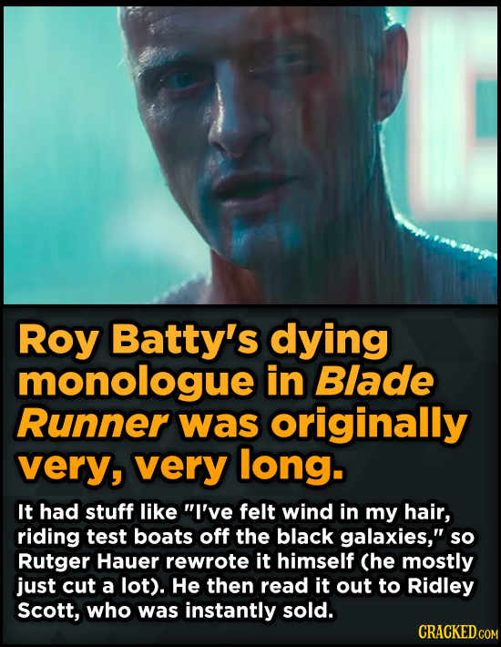 Roy Batty's dying monologue in Blade Runner was originally very, very long. It had stuff like I've felt wind in my hair, riding test boats off the bl