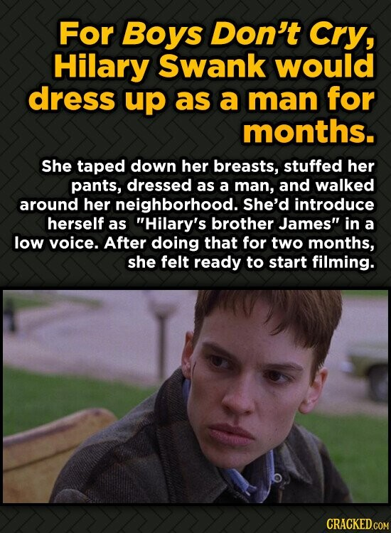 For Boys Don't Cry, Hilary Swank would dress up as a man for months. She taped down her breasts, stuffed her pants, dressed as a man, and walked aroun