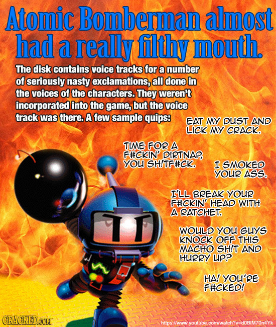 Atomic Bomberman almost had a really filthy mouth. The disk contains voice tracks for a number of seriously nasty exclamations, all done in the voices