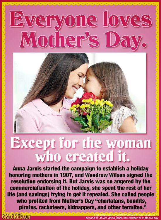 Everyone loves Mother's Day. Except for the woman who created it. Anna Jarvis started the campaign to establish a holiday honoring mothers in 1907, an