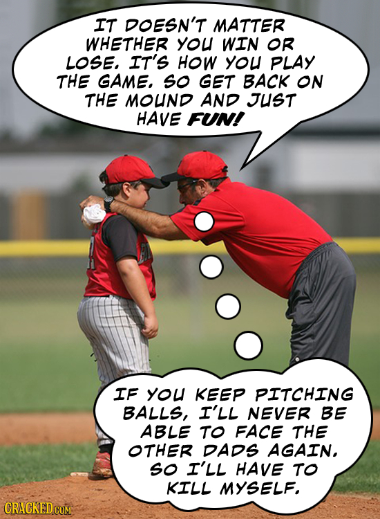 IT DOESN'T MATTER WHETHER you WIN OR LOSE, IT'S HOW you PLAY THE GAME, so GET BACK ON THE MOUND AND JUST HAVE FUN! IF You KEEP PITCHING BALLS, I'LL NE