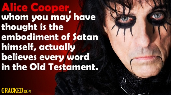 Alice Cooper, whom you may have thought is the embodiment of Satan himself, actually believes every word in the Old Testament.