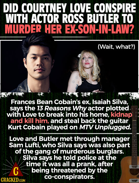 DID COURTNEY LOVE CONSPIRE WITH ACTOR ROSS BUTLER TO MURDER HER EX-SON-IN-LAW? (Wait, what?) Frances Bean Cobain's ex, Isaiah Silva, says the 13 Reaso