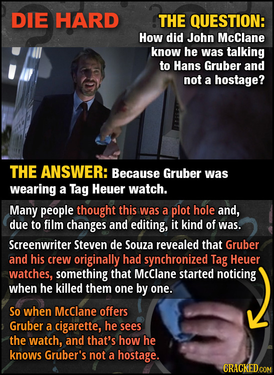 DIE HARD THE QUESTION: How did John McClane know he was talking to Hans Gruber and not a hostage? THE ANSWER: Because Gruber was wearing a Tag Heuer w