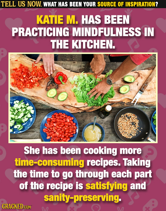 TELL US NOW. WHAT HAS BEEN YOUR SOURCE OF INSPIRATION? KATIE M. HAS BEEN PRACTICING MINDFULNESS IN THE KITCHEN. She has been cooking more me-consuming