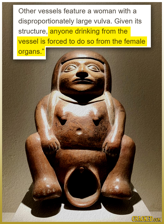 Other vessels feature a woman with a disproportionately large vulva. Given its structure, anyone drinking from the vessel is forced to do SO from the