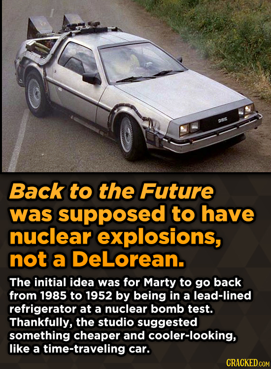 AnC Back to the Future was supposed to have nuclear explosions, not a DeLorean. The initial idea was for Marty to go back from 1985 to 1952 by being i
