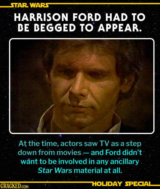 HARRISON FORD HAD TO BE BEGGED TO APPEAR. At the time, actors thought of TV as a step down from movies, and Ford didn't want to be involved with any a