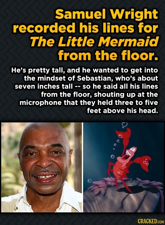 Samuel Wright recorded his lines for The Little Mermaid from the floor. He's pretty tall, and he wanted to get into the mindset of Sebastian, who's ab