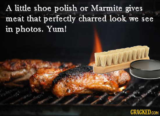 A little shoe polish or Marmite gives meat that perfectly charred look we see in photos. Yum!