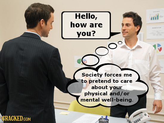 Hello, how are you? Society forces me to pretend to care about your physical and/ or mental well-being. CRACKED COM