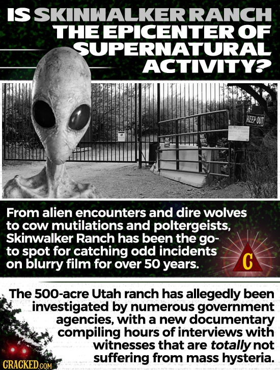 IS SKINWALKERI RANCH THE EPICENTER OF SUPERNATURAL ACTIVITYO. From alien encounters and dire wolves to cow mutilations and poltergeists, Skinwalker Ra