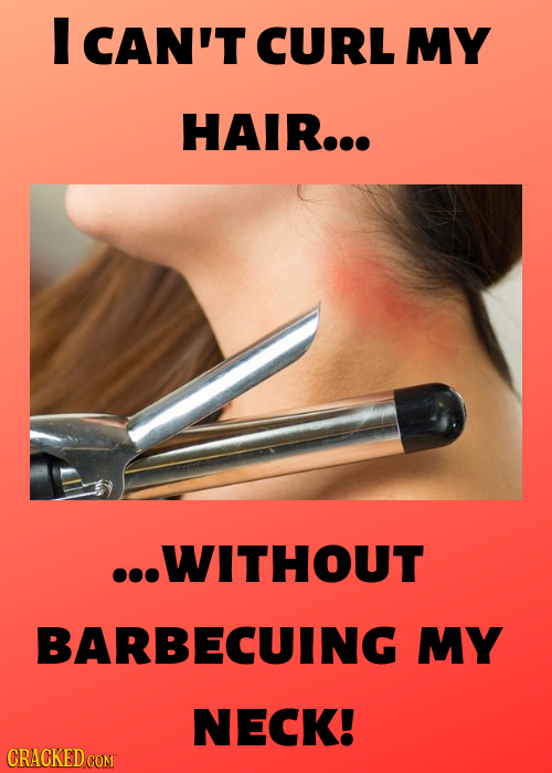 I CAN'T CURL MY HAIR... ...WITHOUT BARBECUING MY NECK! CRACKED COM