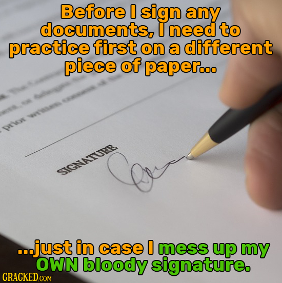Before D sign any documents, I need to practice first on a different piece of paperooo rW SIGNVATURR ...just in case D mess up my OWN bloody signature