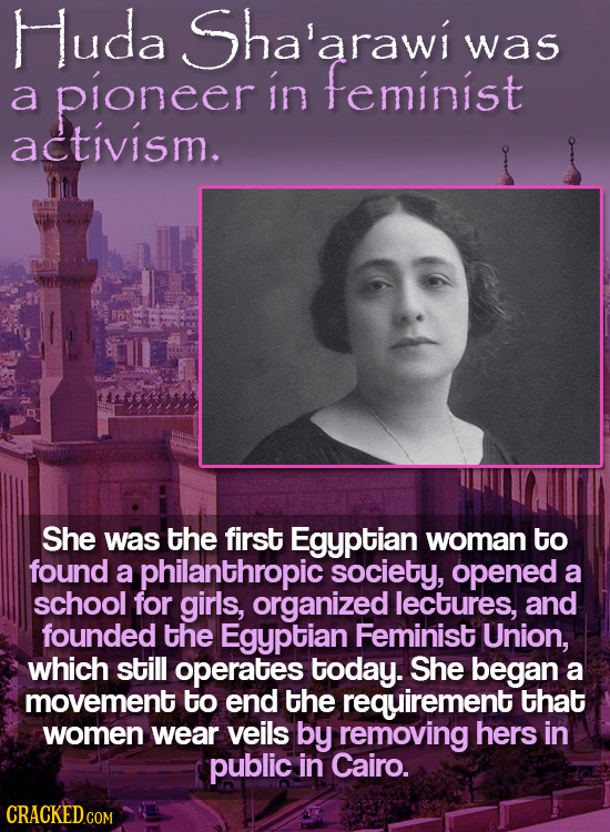 Huda Sha'arawi arawi was pioneer in feminist a activism. She was the first Egyptian woman to found a philanthropic society, opened a school for girls,