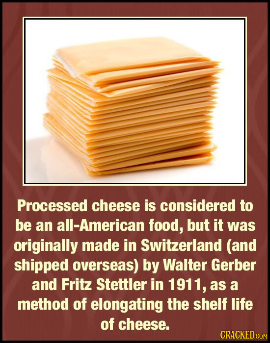 Processed cheese is considered to be an all-American food, but it was originally made in Switzerland (and shipped overseas) by Walter Gerber and Fritz