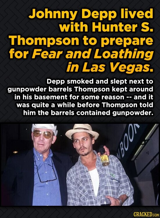 Johnny Depp lived with Hunter S. Thompson to prepare for Fear and Loathing in Las Vegas. Depp smoked and slept next to gunpowder barrels Thompson kept