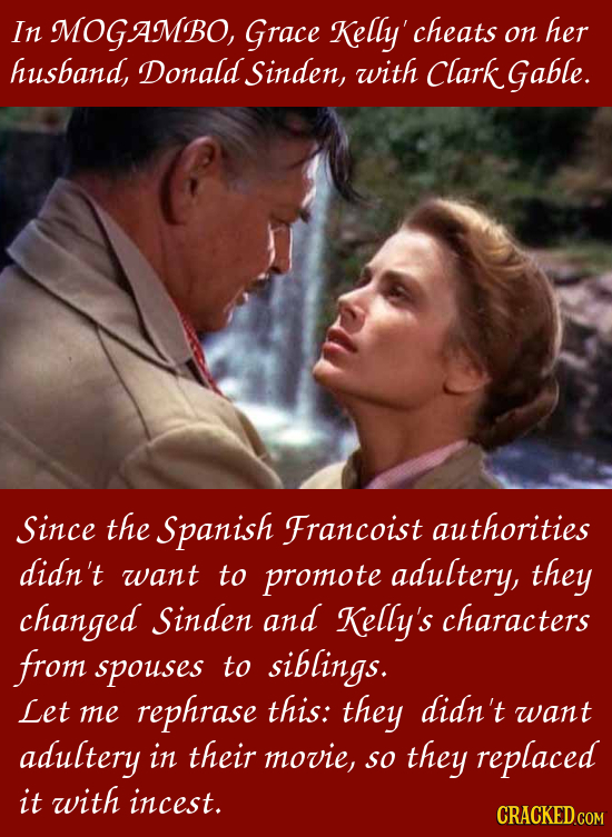 In MOGAMBO, Grace Kelly' cheats her on husband, Donald Sinden, with Clark Gable. Since the Spanish Francoist authorities didn't want to promote adulte