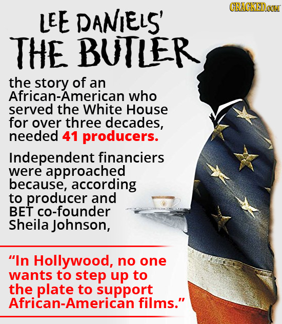 LEE DANIELS' CRACKEDCON THE BUILER the of an African-American who served the White House for over three decades, needed 41 producers. Independent fina