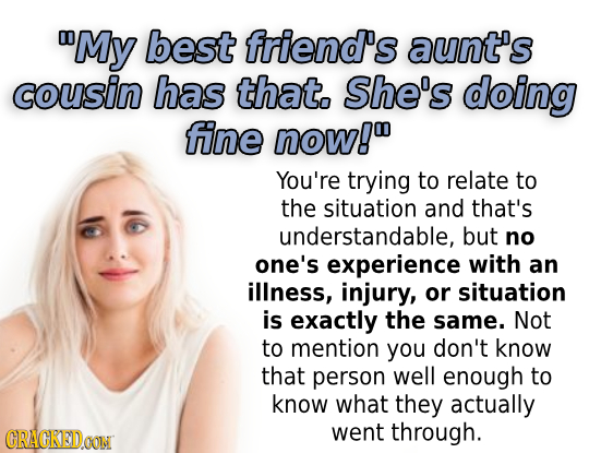 My best friend's aunt's cousin has that. She's doing fine now!o You're trying to relate to the situation and that's understandable, but no one's expe