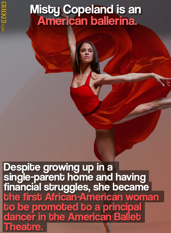 CRACKED COM Misty Copeland is an American ballerina. Despite growing up in a single-parent home and having financial struggles, she became the first A