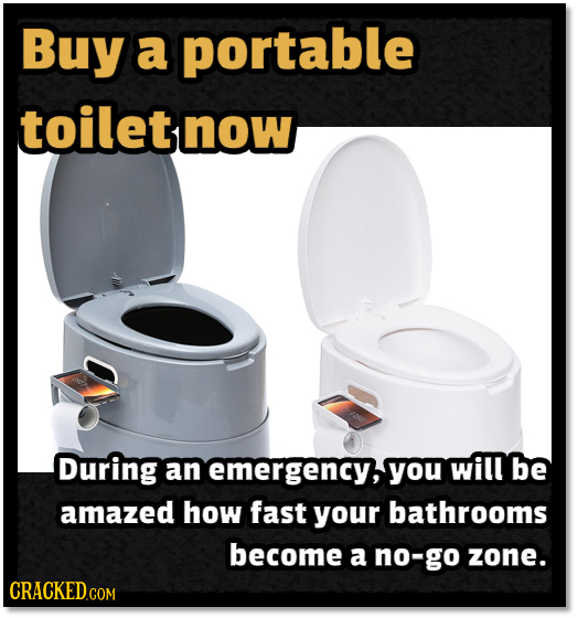 Buy a portable toilet now During an emergency,you will be amazed how fast your bathrooms become a no-go zone. CRACKEDco