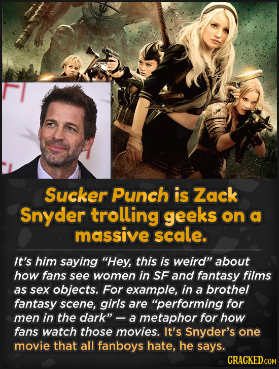 Sucker Punch is Zack Snyder trolling geeks on a massive scale. It's him saying Hey, this is weird about how fans see women in SF and fantasy films a