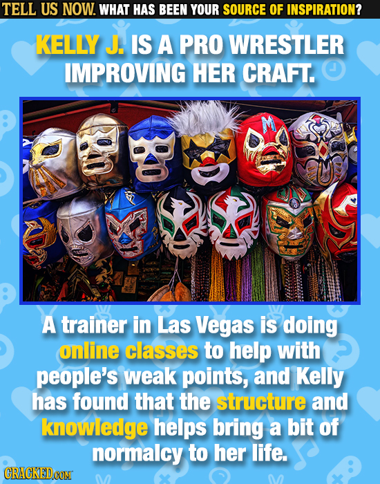 TELL US NOW. WHAT HAS BEEN YOUR SOURCE OF INSPIRATION? KELLY J. IS A PRO WRESTLER IMPROVING HER CRAFT. A trainer in Las Vegas is doing online classes