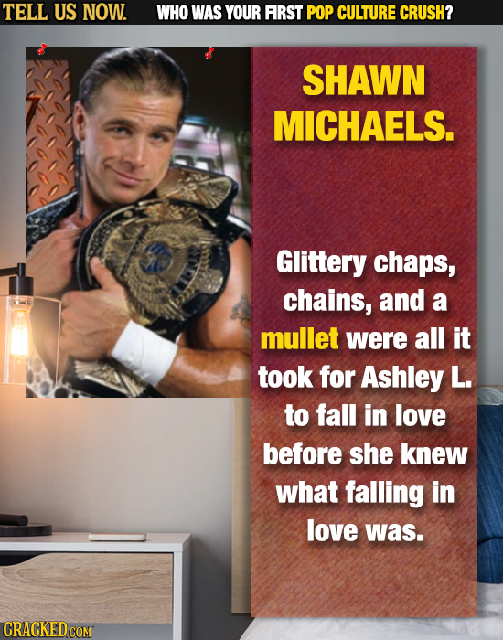 TELL US NOW. WHO WAS YOUR FIRST POP CULTURE CRUSH? SHAWN MICHAELS. Glittery chaps, chains, and a mullet were all it took for Ashley L. to fall in love