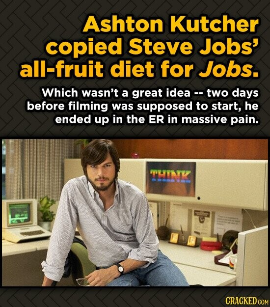 Ashton Kutcher copied Steve Jobs' all-fruit diet for Jobs. Which wasn't a great idea- two days before filming was supposed to start, he ended up in th
