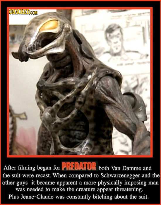 CRACKEDCON PREDATOR After filming began for both Van Damme anD the suit were recast. When compared to Schwarzenegger and the other guys it became appa