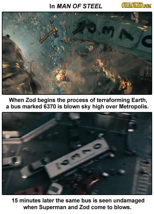 In MAN OF STEEL CRACKEDCON When Zod begins the process of terraforming Earth, a bus marked 6370 is blown sky high over Metropolis. :o00 15 minutes lat