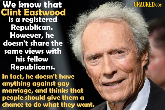 We know that Clint Eastwood is a registered Republican. However, he doesn't share the same views with his fellow Republicans. In fact, he doesn't have