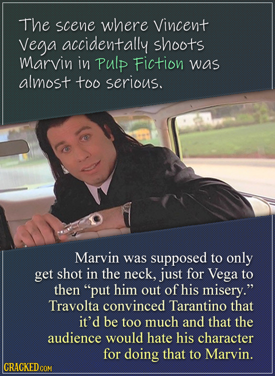 The scene where Vincent Vega accidentally shoots Marvin in Pulp Fiction was almost too serious. Marvin was supposed to only get shot in the neck, just