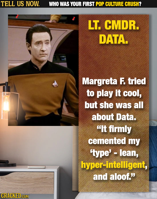 TELL US NOW. WHO WAS YOUR FIRST POP CULTURE CRUSH? LT. CMDR. DATA. Margreta F. tried to play it cool, but she was all about Data. It firmly cemented